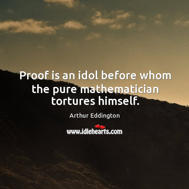 Proof is an idol before whom the pure mathematician tortures himself. Arthur Eddington Picture Quote