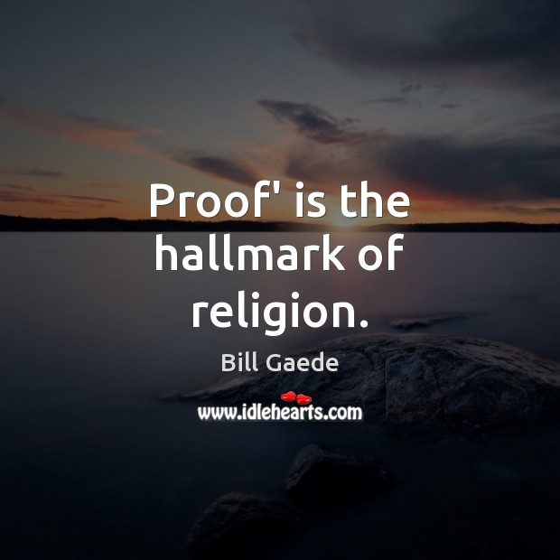 Image, Proof' is the hallmark of religion.