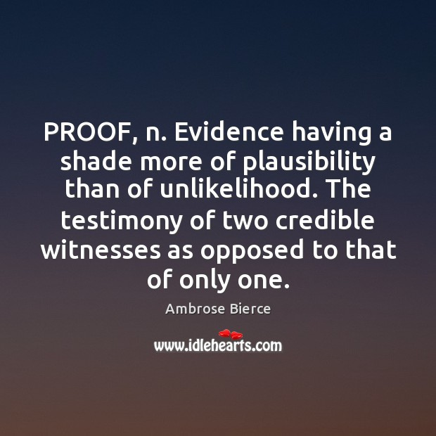 Image, PROOF, n. Evidence having a shade more of plausibility than of unlikelihood.