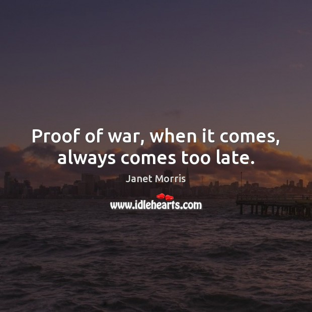 Proof of war, when it comes, always comes too late. Janet Morris Picture Quote