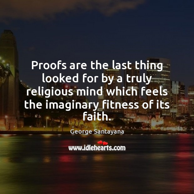 Proofs are the last thing looked for by a truly religious mind George Santayana Picture Quote