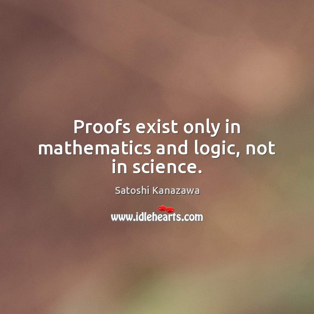 Proofs exist only in mathematics and logic, not in science. Image