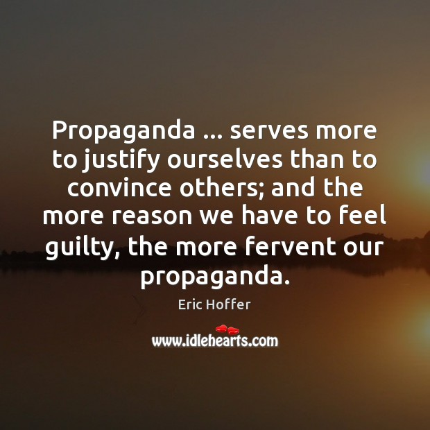Image, Propaganda … serves more to justify ourselves than to convince others; and the