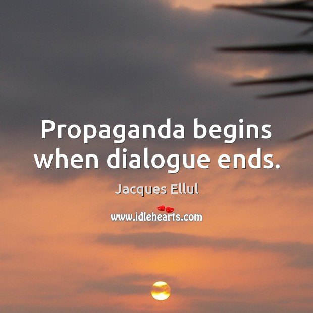 Propaganda begins when dialogue ends. Jacques Ellul Picture Quote
