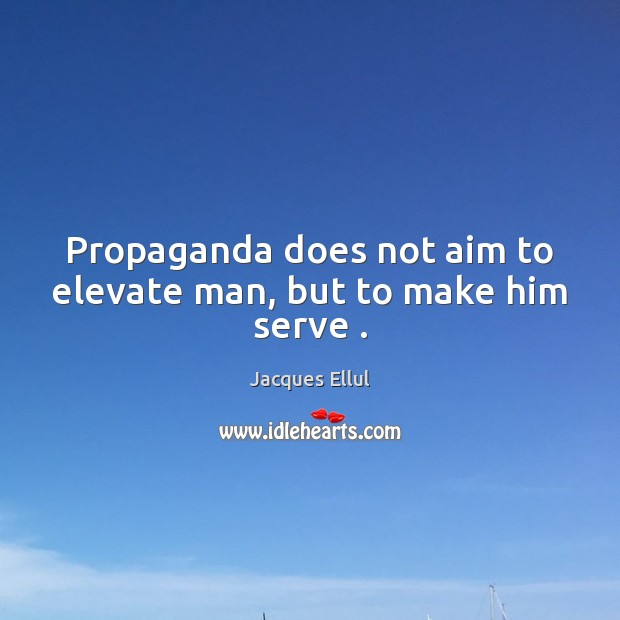 Propaganda does not aim to elevate man, but to make him serve . Jacques Ellul Picture Quote