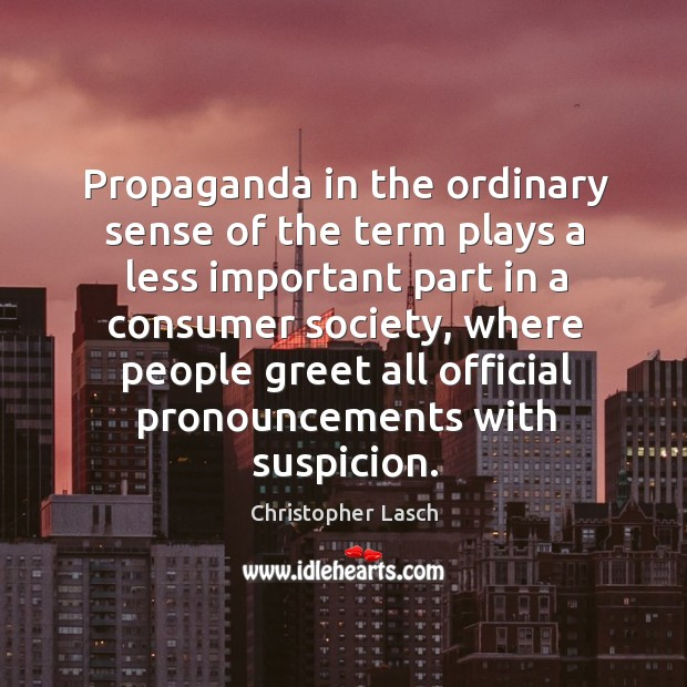 Propaganda in the ordinary sense of the term plays a less important part in a consumer society Christopher Lasch Picture Quote