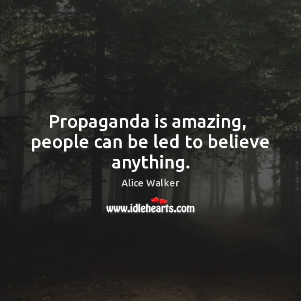 Image, Propaganda is amazing,  people can be led to believe anything.