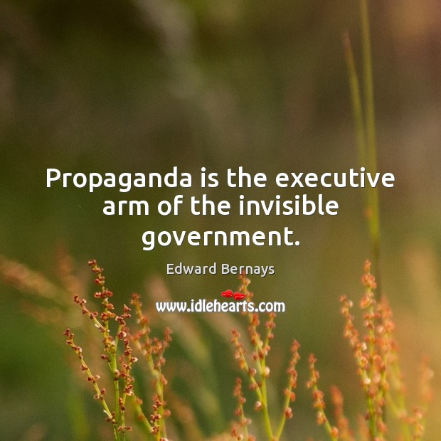 Propaganda is the executive arm of the invisible government. Edward Bernays Picture Quote