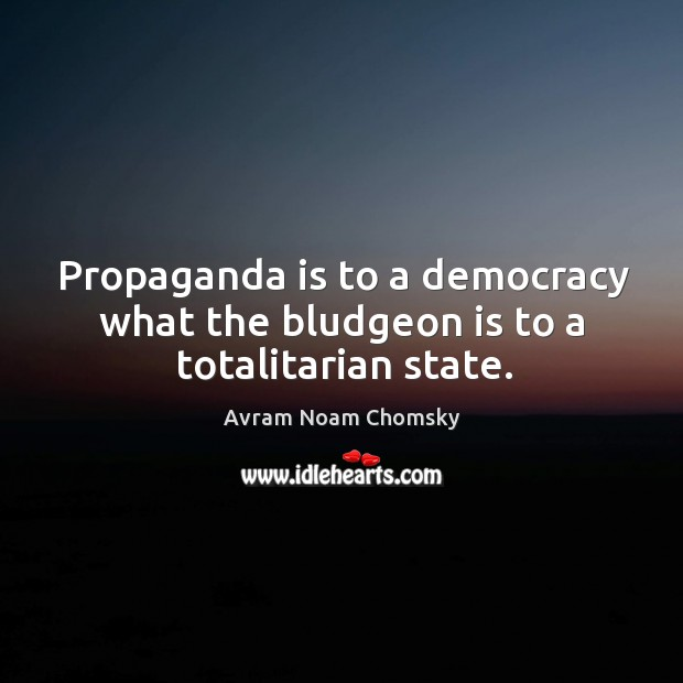 Propaganda is to a democracy what the bludgeon is to a totalitarian state. Image