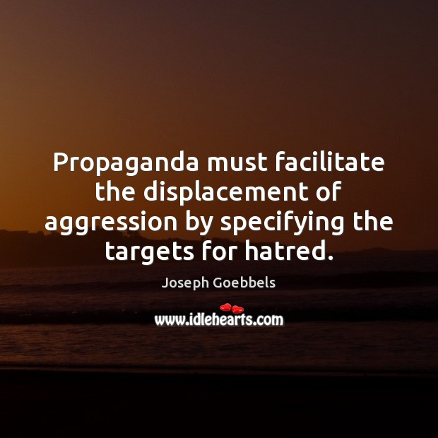 Propaganda must facilitate the displacement of aggression by specifying the targets for Joseph Goebbels Picture Quote