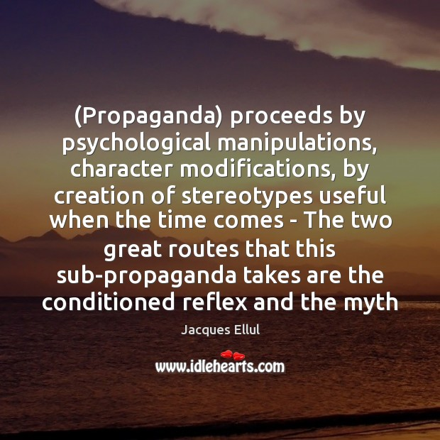 (Propaganda) proceeds by psychological manipulations, character modifications, by creation of stereotypes useful Jacques Ellul Picture Quote