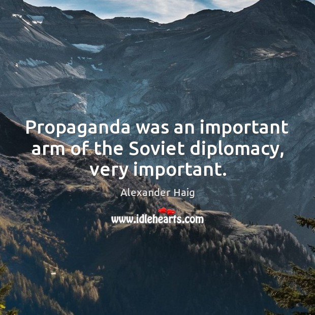 Image, Propaganda was an important arm of the Soviet diplomacy, very important.
