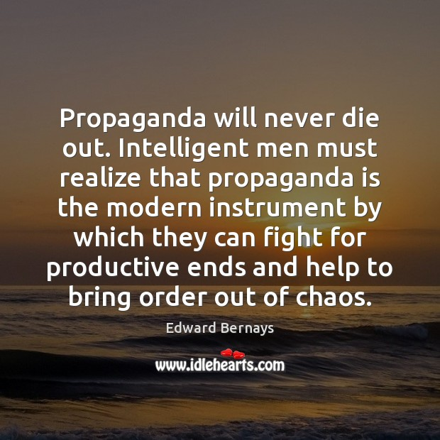 Propaganda will never die out. Intelligent men must realize that propaganda is Edward Bernays Picture Quote