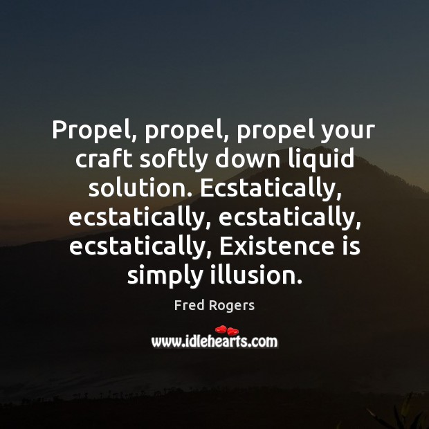 Propel, propel, propel your craft softly down liquid solution. Ecstatically, ecstatically, ecstatically, Fred Rogers Picture Quote
