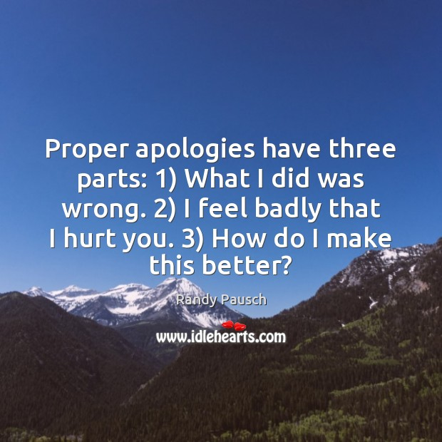 Proper apologies have three parts: 1) What I did was wrong. 2) I feel Randy Pausch Picture Quote