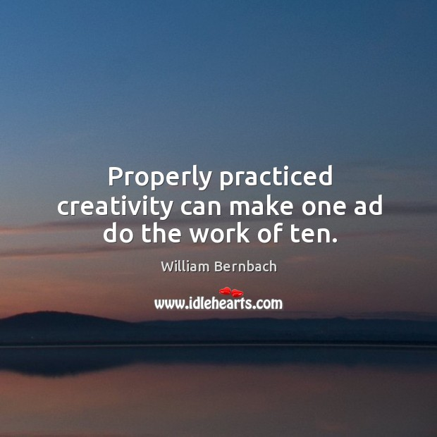 Properly practiced creativity can make one ad do the work of ten. William Bernbach Picture Quote