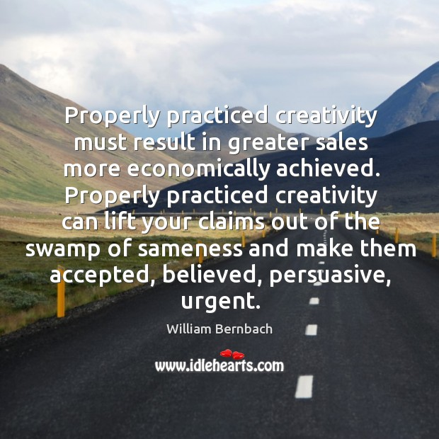 Properly practiced creativity must result in greater sales more economically achieved. William Bernbach Picture Quote
