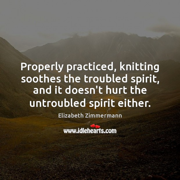 Image, Properly practiced, knitting soothes the troubled spirit, and it doesn't hurt the