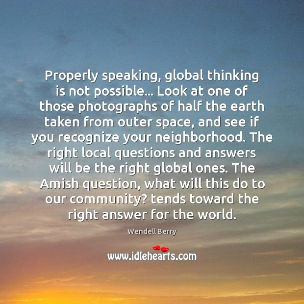 Properly speaking, global thinking is not possible… Look at one of those Wendell Berry Picture Quote