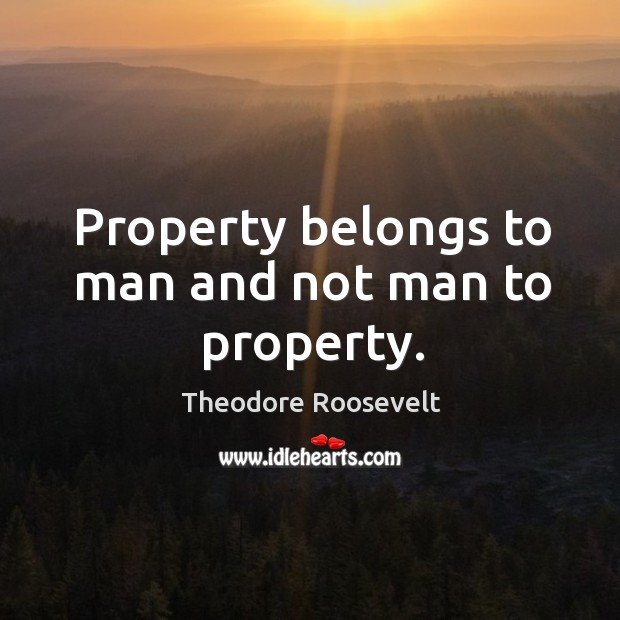 Property belongs to man and not man to property. Image