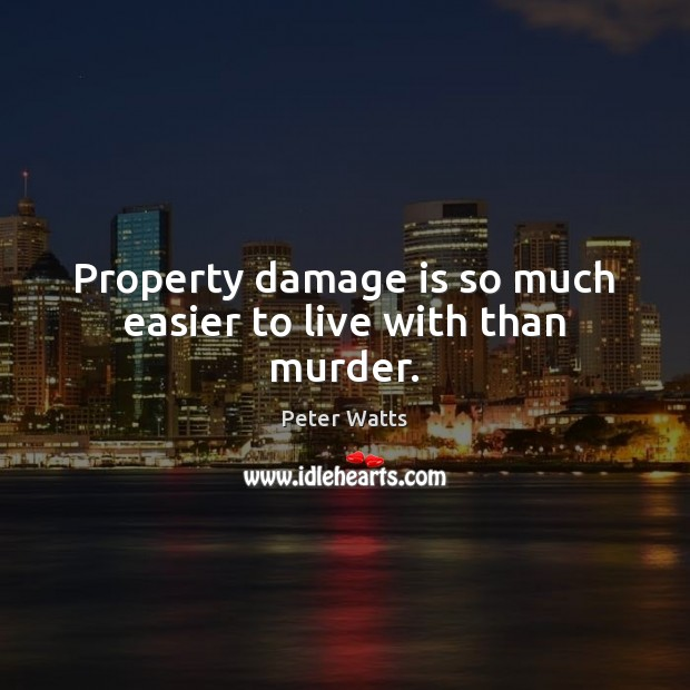 Property damage is so much easier to live with than murder. Peter Watts Picture Quote