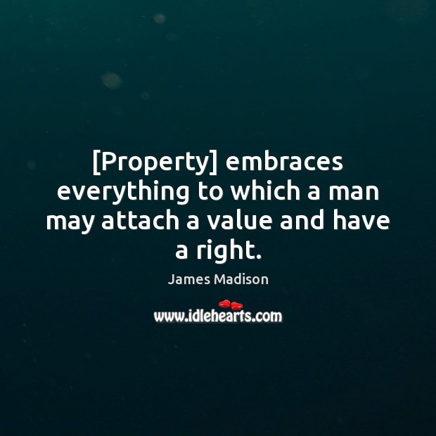 [Property] embraces everything to which a man may attach a value and have a right. James Madison Picture Quote