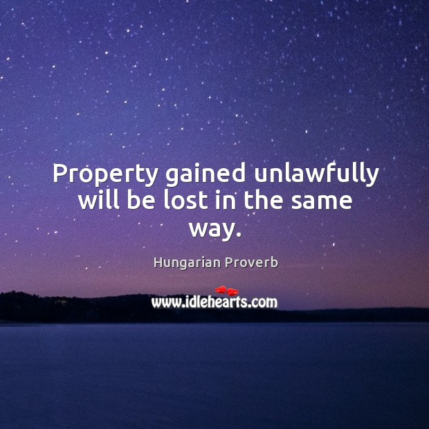 Image, Property gained unlawfully will be lost in the same way.