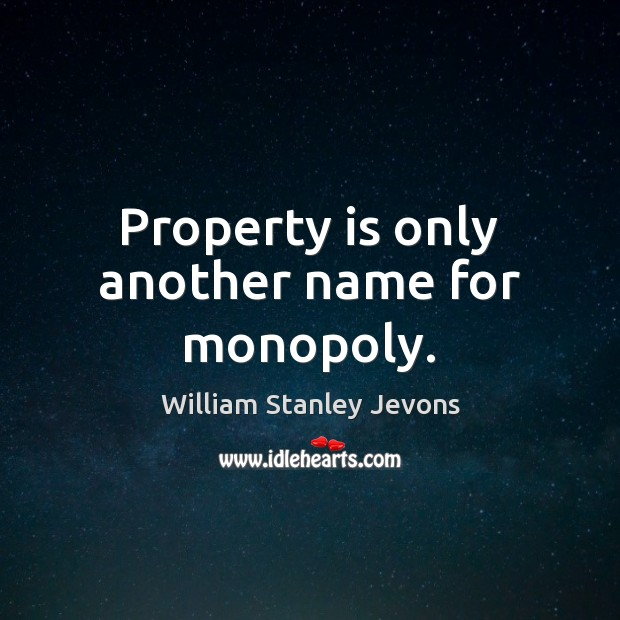 Property is only another name for monopoly. William Stanley Jevons Picture Quote