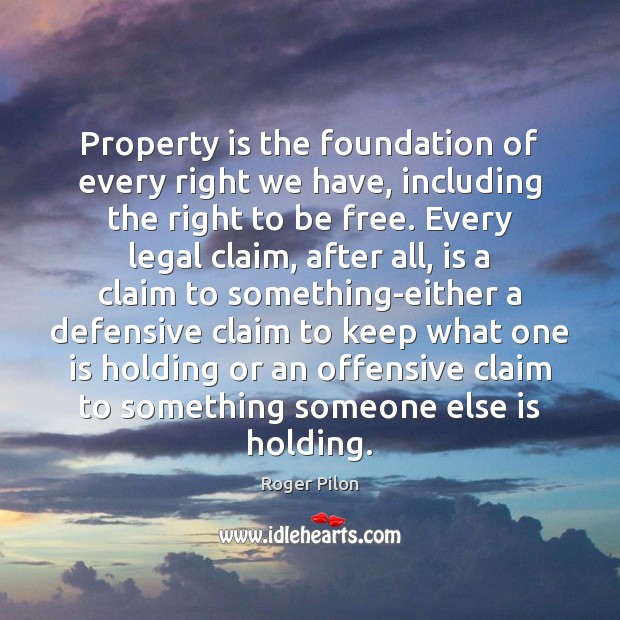 Property is the foundation of every right we have, including the right Offensive Quotes Image