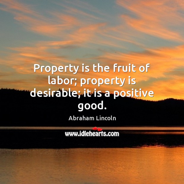 Image, Property is the fruit of labor; property is desirable; it is a positive good.