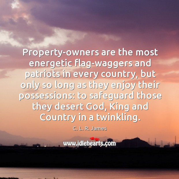 Property-owners are the most energetic flag-waggers and patriots in every country, but C. L. R. James Picture Quote