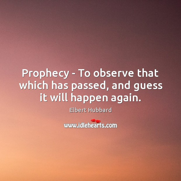 Prophecy – To observe that which has passed, and guess it will happen again. Elbert Hubbard Picture Quote