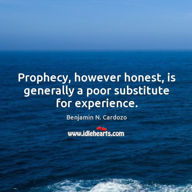 Prophecy, however honest, is generally a poor substitute for experience. Image