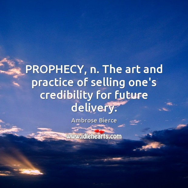 Image, PROPHECY, n. The art and practice of selling one's credibility for future delivery.
