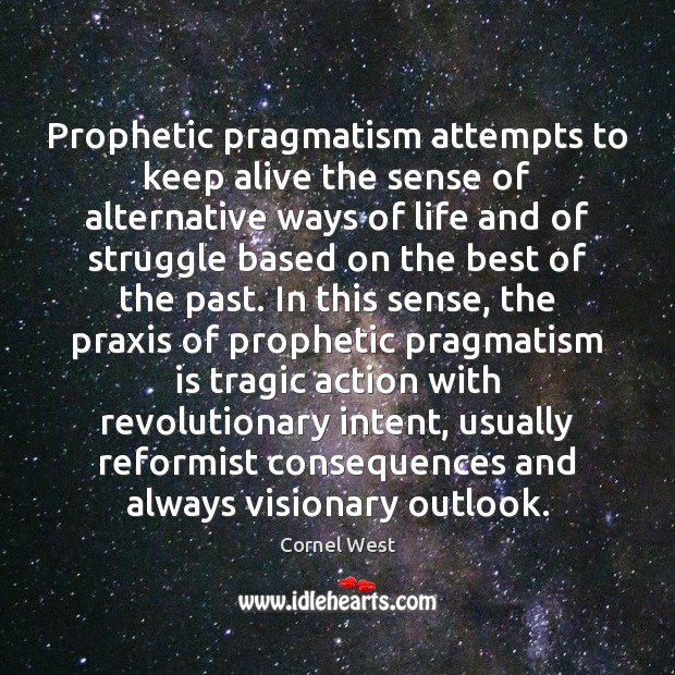 Prophetic pragmatism attempts to keep alive the sense of alternative ways of Cornel West Picture Quote