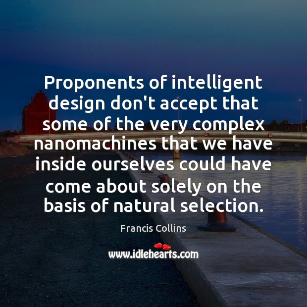 Proponents of intelligent design don't accept that some of the very complex Francis Collins Picture Quote