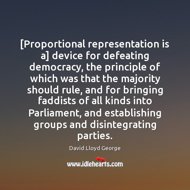 [Proportional representation is a] device for defeating democracy, the principle of which David Lloyd George Picture Quote