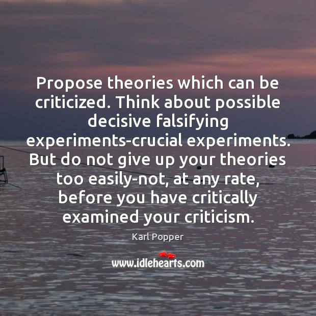 Propose theories which can be criticized. Think about possible decisive falsifying experiments-crucial Karl Popper Picture Quote
