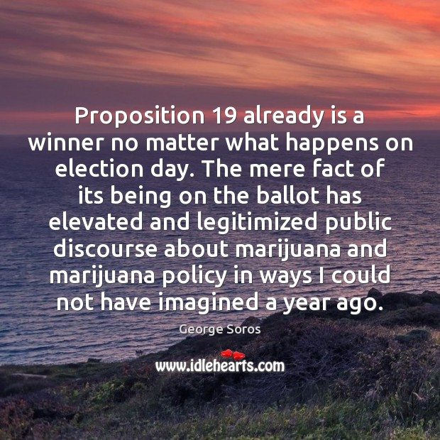 Proposition 19 already is a winner no matter what happens on election day. George Soros Picture Quote
