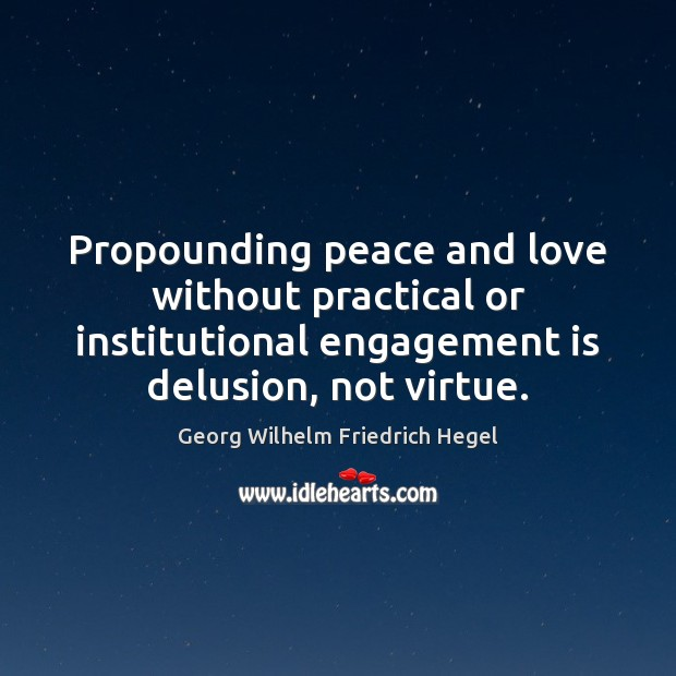 Propounding peace and love without practical or institutional engagement is delusion, not Georg Wilhelm Friedrich Hegel Picture Quote