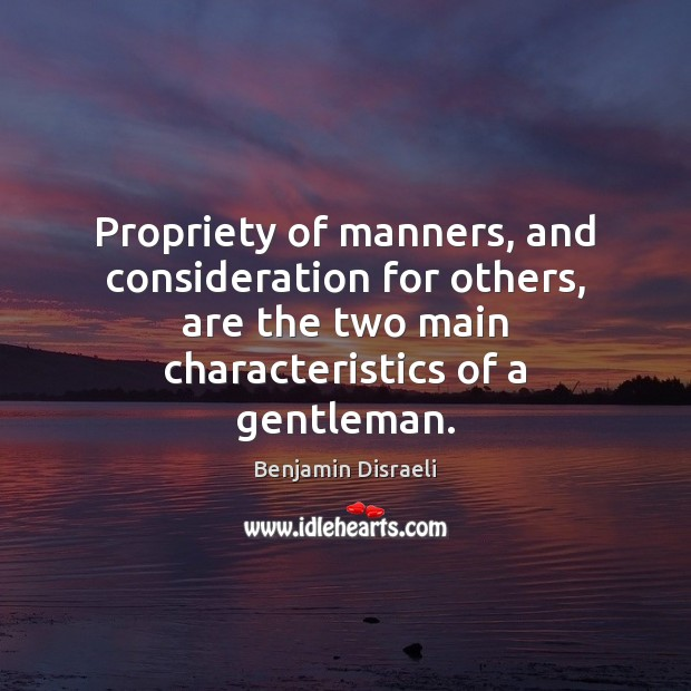 Propriety of manners, and consideration for others, are the two main characteristics Benjamin Disraeli Picture Quote