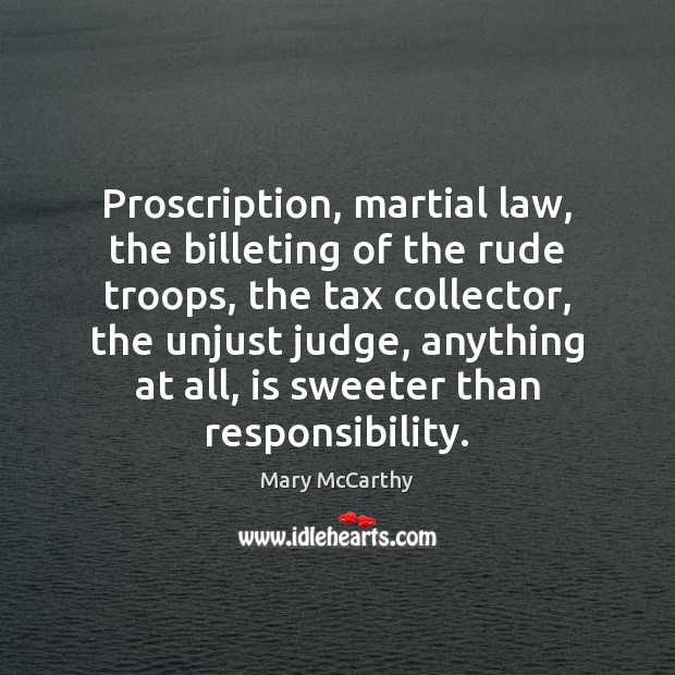 Proscription, martial law, the billeting of the rude troops, the tax collector, Mary McCarthy Picture Quote