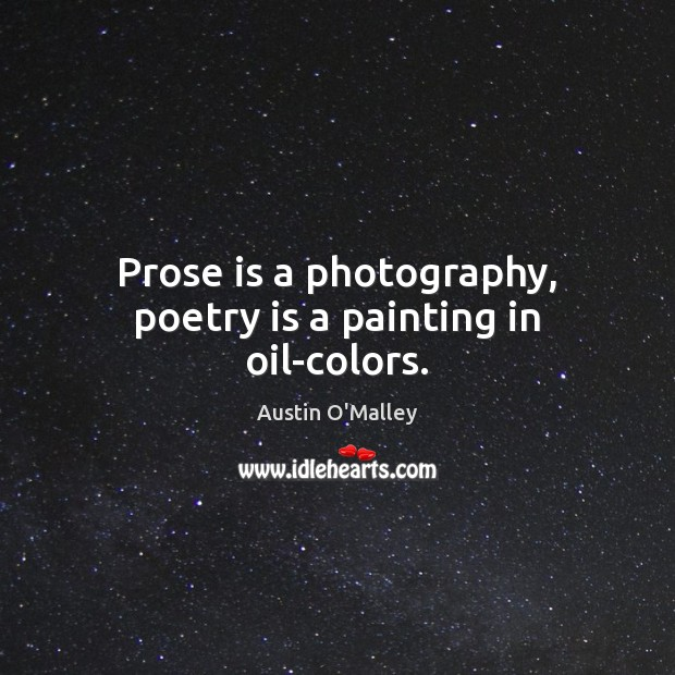 Prose is a photography, poetry is a painting in oil-colors. Austin O'Malley Picture Quote