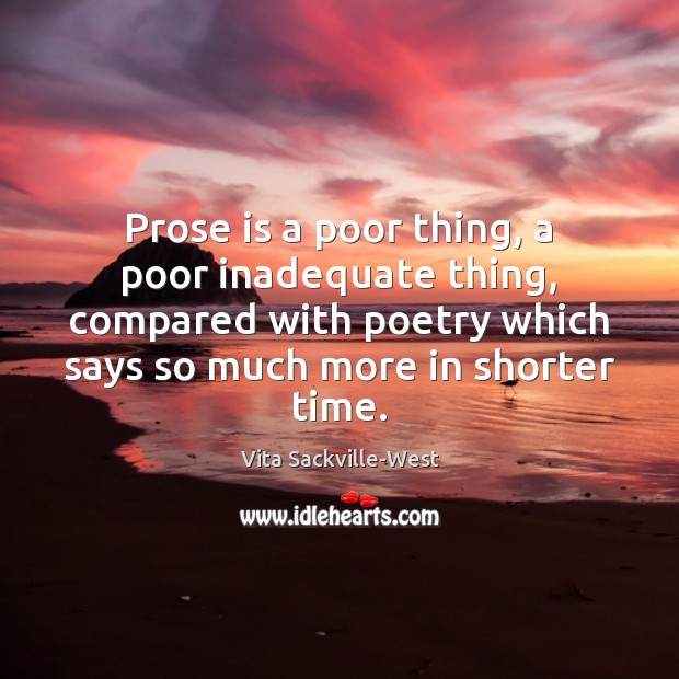 Prose is a poor thing, a poor inadequate thing, compared with poetry Vita Sackville-West Picture Quote
