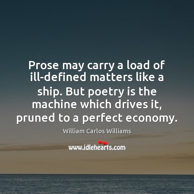 Prose may carry a load of ill-defined matters like a ship. But William Carlos Williams Picture Quote