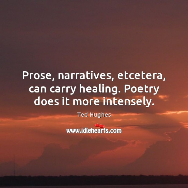 Prose, narratives, etcetera, can carry healing. Poetry does it more intensely. Ted Hughes Picture Quote