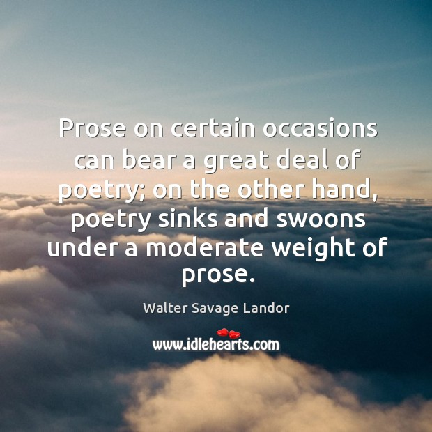 Prose on certain occasions can bear a great deal of poetry; on the other hand, poetry Image