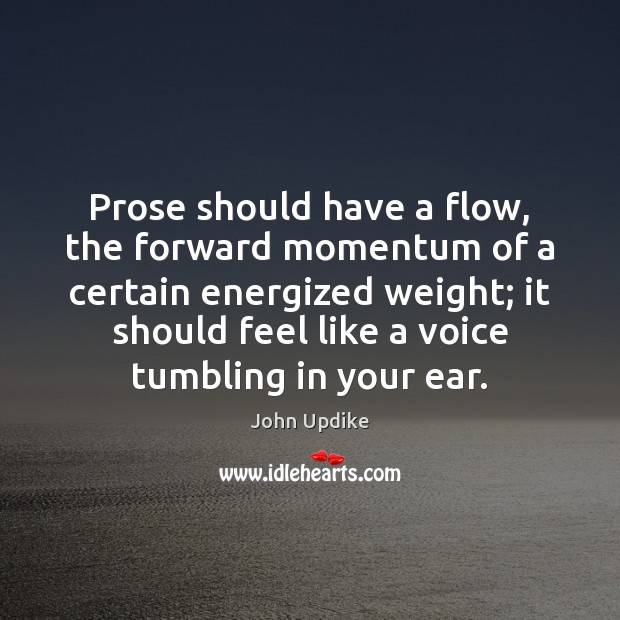 Prose should have a flow, the forward momentum of a certain energized John Updike Picture Quote
