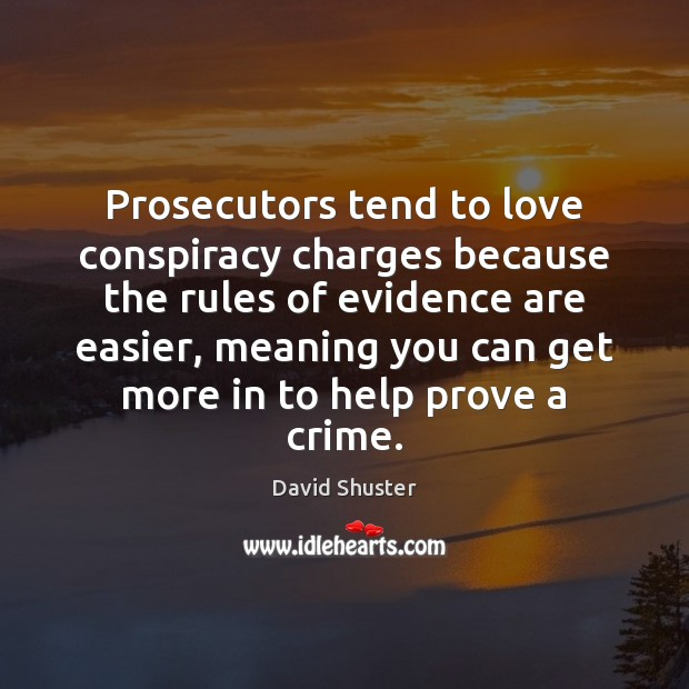 Prosecutors tend to love conspiracy charges because the rules of evidence are Crime Quotes Image
