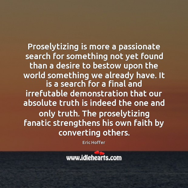 Proselytizing is more a passionate search for something not yet found than Eric Hoffer Picture Quote
